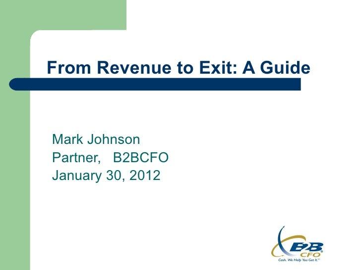 From Revenue to Exit: A GuideMark JohnsonPartner, B2BCFOJanuary 30, 2012