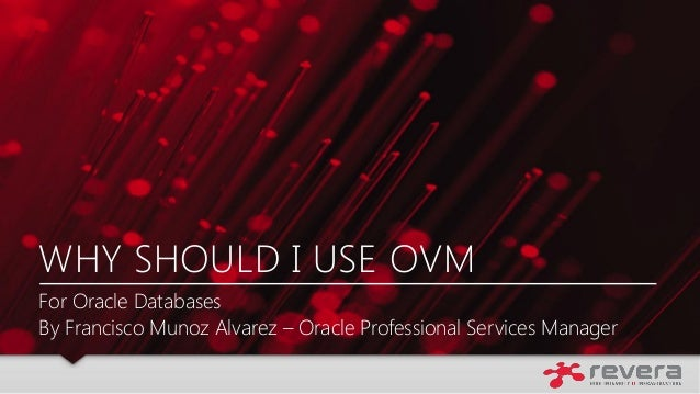 WHY SHOULD I USE OVM For Oracle Databases By Francisco Munoz Alvarez – Oracle Professional Services Manager