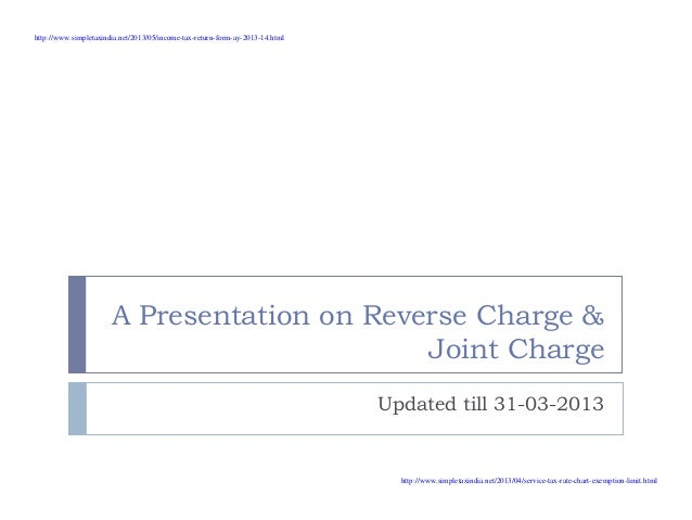 A Presentation on Reverse Charge &Joint ChargeUpdated till 31-03-2013http://www.simpletaxindia.net/2013/05/income-tax-retu...