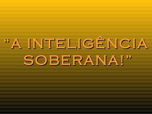 """""A INTELIGÊNCIAA INTELIGÊNCIA SOBERANA!""SOBERANA!"""