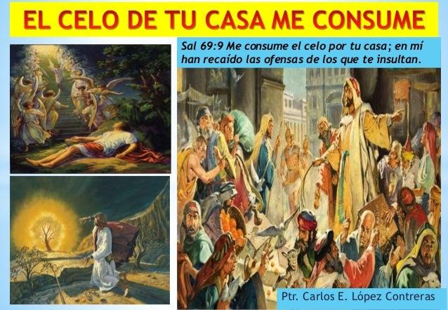 Ptr. Carlos E. López Contreras Sal 69:9 Me consume el celo por tu casa; en mí han recaído las ofensas de los que te insult...