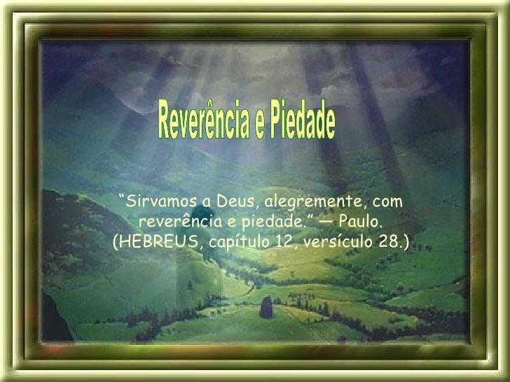 """Reverência e Piedade """" Sirvamos a Deus, alegremente, com reverência e piedade."""" — Paulo. (HEBREUS, capítulo 12, versículo ..."""
