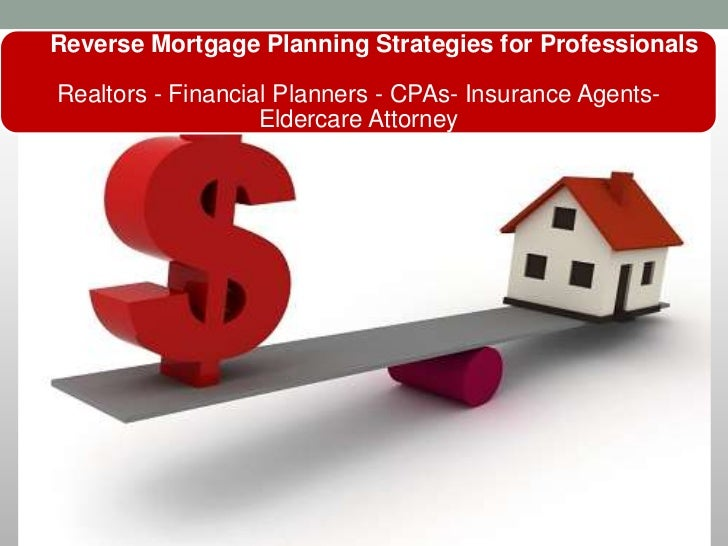 Reverse Mortgage Planning Strategies for ProfessionalsRealtors - Financial Planners - CPAs- Insurance Agents-             ...