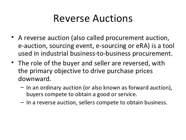 Reverse Auctions• A reverse auction (also called procurement auction,  e-auction, sourcing event, e-sourcing or eRA) is a ...
