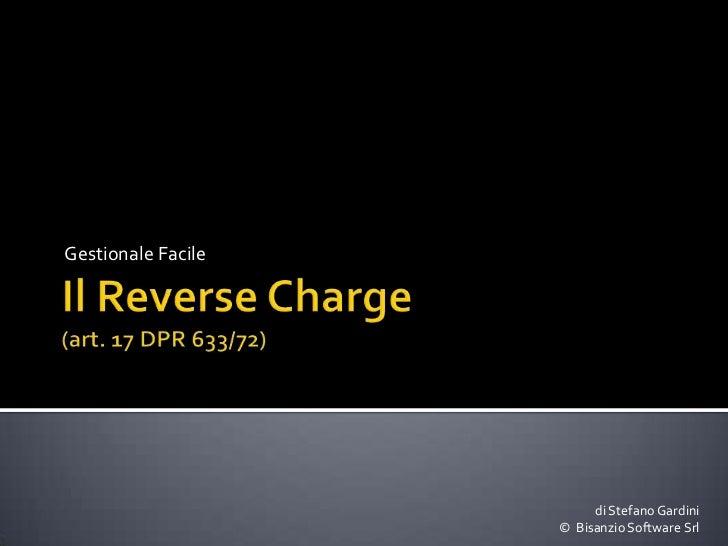 Il Reverse Charge(art. 17 DPR 633/72)<br />Gestionale Facile<br />di Stefano Gardini©  Bisanzio Software Srl<br />