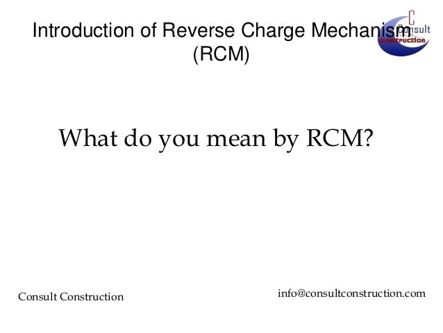 Introduction of Reverse Charge Mechanism (RCM)  What do you mean by RCM?  Consult Construction  info@consultconstruction.c...