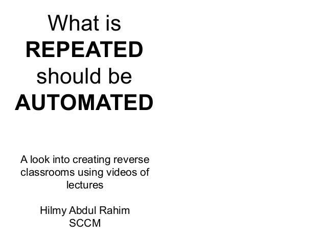 What is  REPEATED  should be  AUTOMATED  A look into creating reverse  classrooms using videos of  lectures  Hilmy Abdul R...