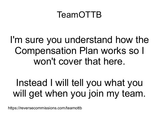 TeamOTTB I'm sure you understand how the Compensation Plan works so I won't cover that here. Instead I will tell you what ...