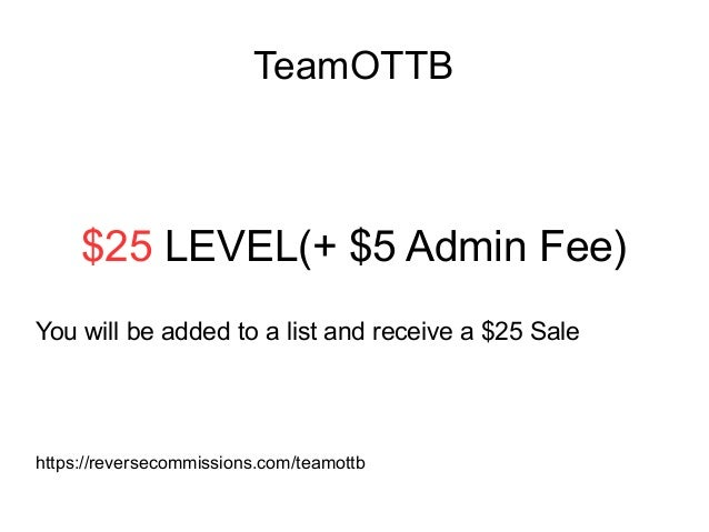 TeamOTTB $25 LEVEL(+ $5 Admin Fee) You will be added to a list and receive a $25 Sale https://reversecommissions.com/teamo...
