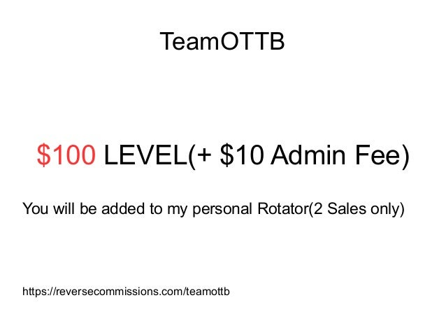 TeamOTTB $100 LEVEL(+ $10 Admin Fee) You will be added to my personal Rotator(2 Sales only) https://reversecommissions.com...