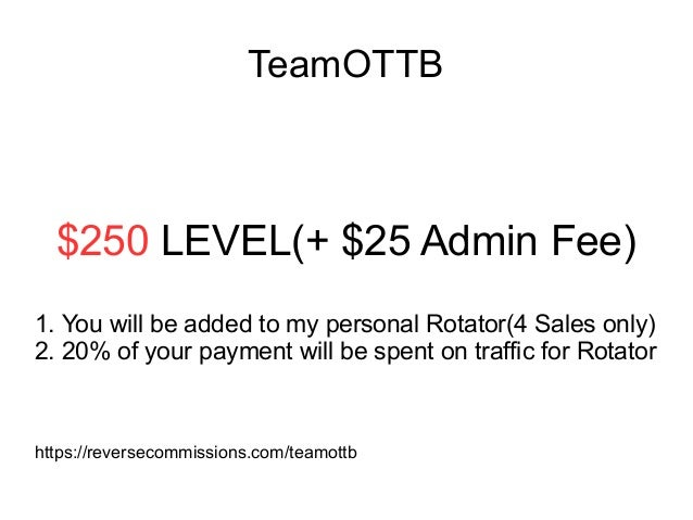 TeamOTTB $250 LEVEL(+ $25 Admin Fee) 1. You will be added to my personal Rotator(4 Sales only) 2. 20% of your payment will...