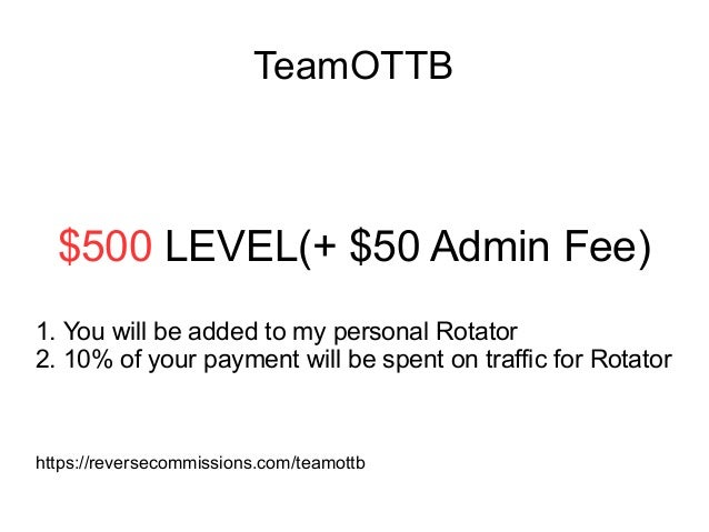TeamOTTB $500 LEVEL(+ $50 Admin Fee) 1. You will be added to my personal Rotator 2. 10% of your payment will be spent on t...