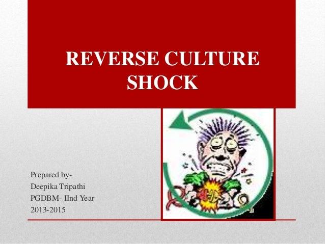 REVERSE CULTURE SHOCK Prepared by- Deepika Tripathi PGDBM- IInd Year 2013-2015