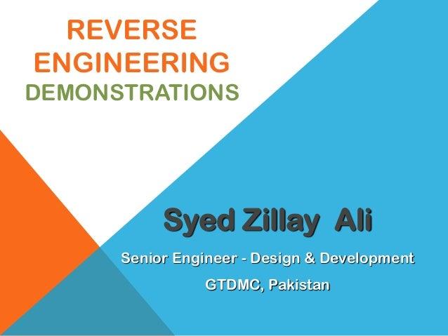 REVERSE ENGINEERING DEMONSTRATIONS Senior Engineer - Design & Development GTDMC, Pakistan Syed Zillay Ali