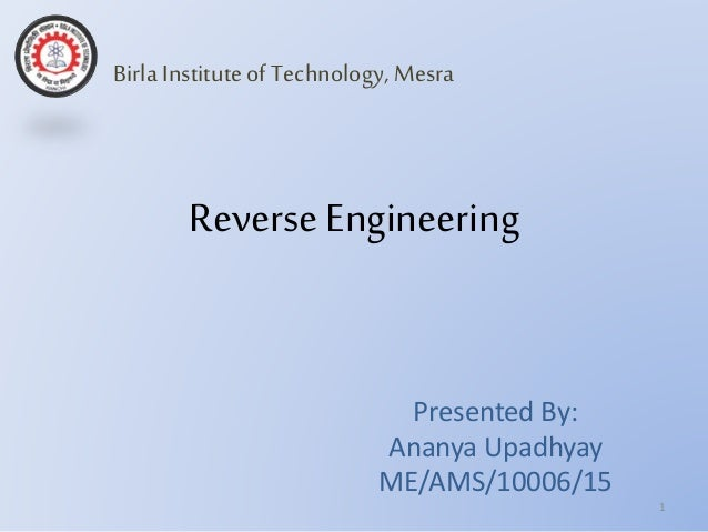 Reverse Engineering Presented By: Ananya Upadhyay ME/AMS/10006/15 1 Birla Instituteof Technology,Mesra