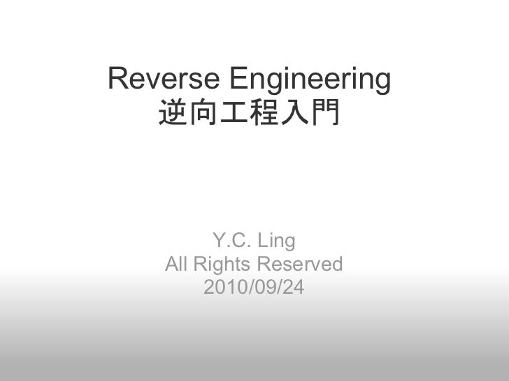 Reverse Engineering   逆向工程入門         Y.C. Ling   All Rights Reserved        2010/09/24