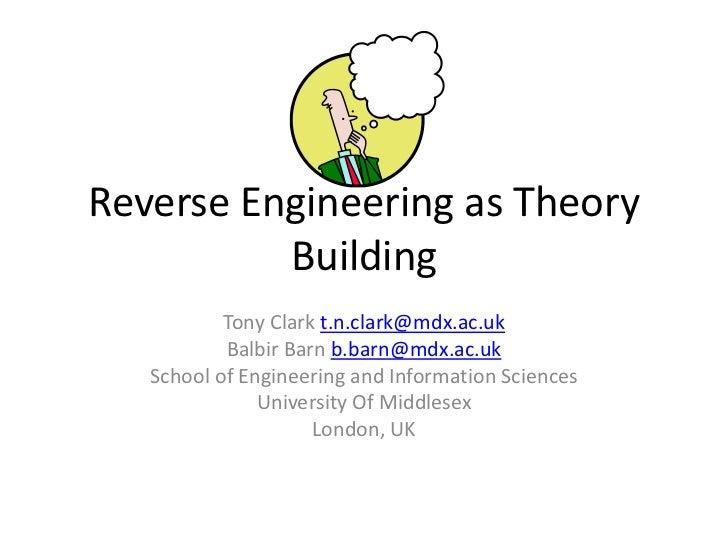 Reverse Engineering as Theory Building<br />Tony Clark t.n.clark@mdx.ac.uk<br />Balbir Barn b.barn@mdx.ac.uk<br />School o...