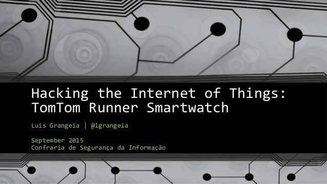 Hacking the Internet of Things: TomTom Runner Smartwatch Luis Grangeia | @lgrangeia September 2015 Confraria de Segurança ...