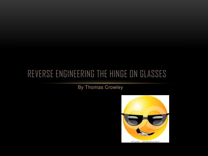 REVERSE ENGINEERING THE HINGE ON GLASSES              By Thomas Crowley