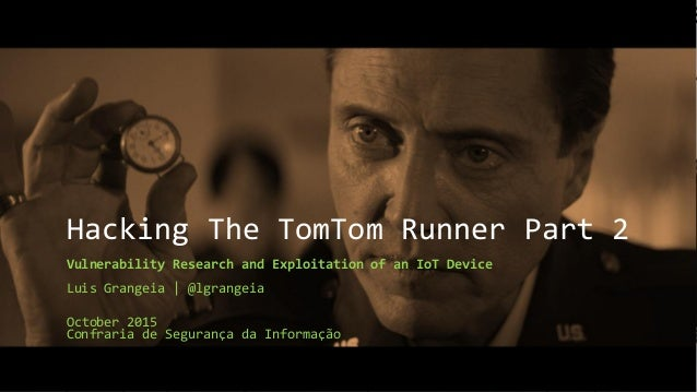 Hacking The TomTom Runner Part 2 Vulnerability Research and Exploitation of an IoT Device Luis Grangeia   @lgrangeia Octob...
