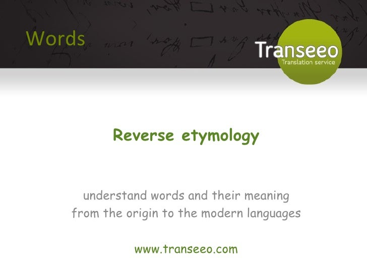Words Reverse etymology understand words and their meaning from the origin to the modern languages www.transeeo.com