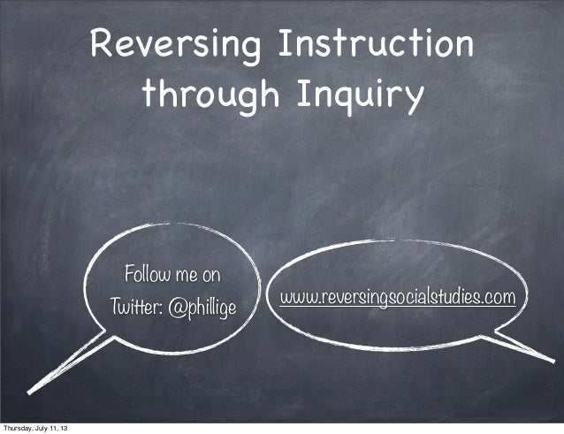 Reversing Instruction through Inquiry Follow me on Twitter: @phillige www.reversingsocialstudies.com Thursday, July 11, 13