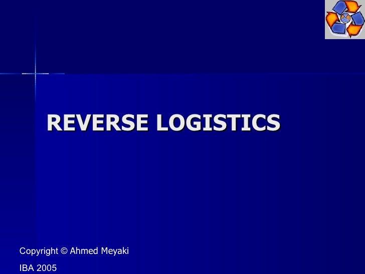 REVERSE LOGISTICS Copyright ©  Ahmed Meyaki IBA 2005