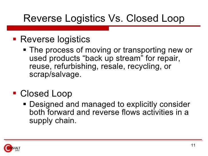 Reverse Logistics Vs. Closed Loop <ul><li>Reverse logistics </li></ul><ul><ul><li>The process of moving or transporting ne...