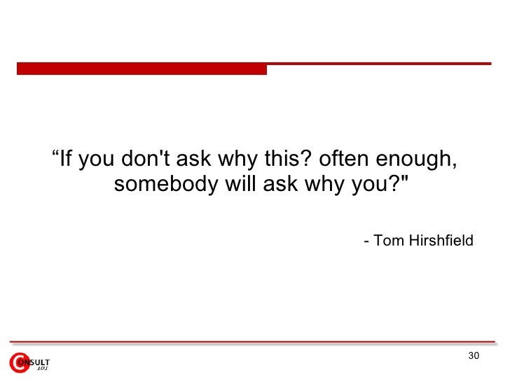 "<ul><li>"" If you don't ask why this? often enough, somebody will ask why you?&quot;  </li></ul><ul><ul><li>- Tom Hirshfiel..."