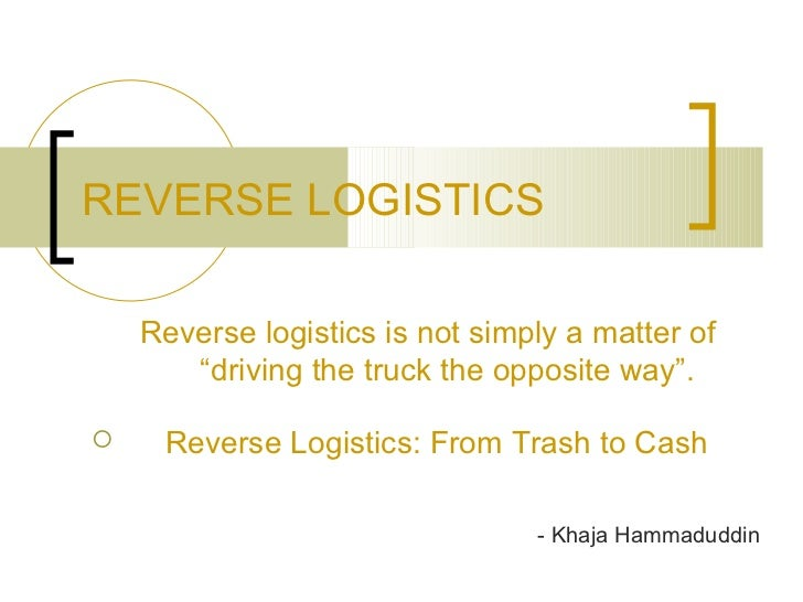 "REVERSE LOGISTICS    Reverse logistics is not simply a matter of       ""driving the truck the opposite way"".    Reverse L..."