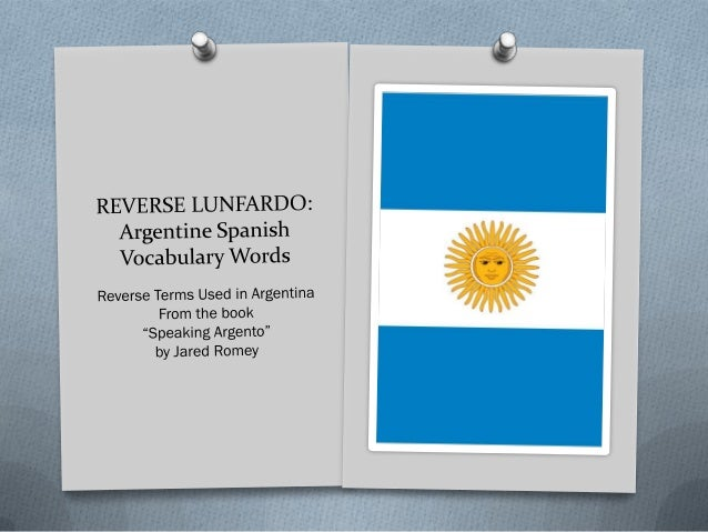 Argentina Spanish: Reverse Lunfardo All of these words are the result of flipping around a few letters from the original w...
