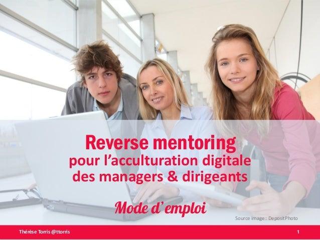 1Thérèse Torris @ttorris Reverse mentoring pour l'acculturation digitale des managers & dirigeants Mode d'emploi Source im...