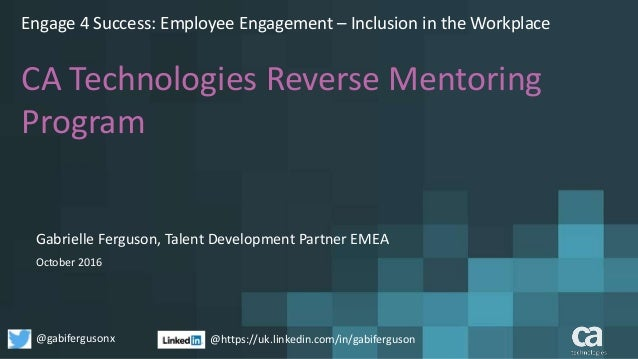 Engage 4 Success: Employee Engagement – Inclusion in the Workplace CA Technologies Reverse Mentoring Program October 2016 ...