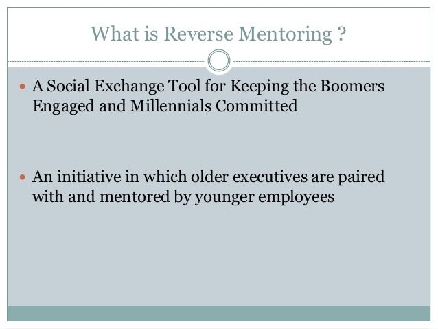 What is Reverse Mentoring ?  A Social Exchange Tool for Keeping the Boomers Engaged and Millennials Committed  An initia...