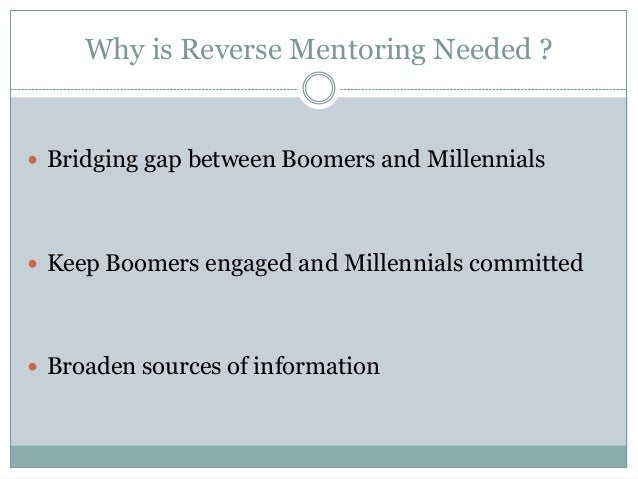 Why is Reverse Mentoring Needed ?  Bridging gap between Boomers and Millennials  Keep Boomers engaged and Millennials co...