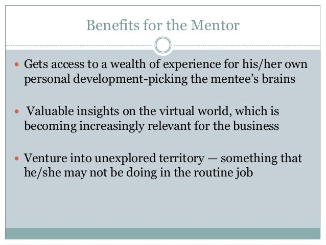 Benefits for the Mentor  Gets access to a wealth of experience for his/her own personal development-picking the mentee's ...