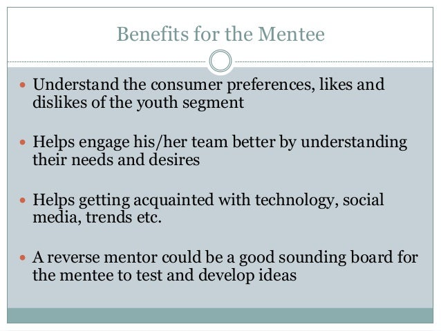 Benefits for the Mentee  Understand the consumer preferences, likes and dislikes of the youth segment  Helps engage his/...