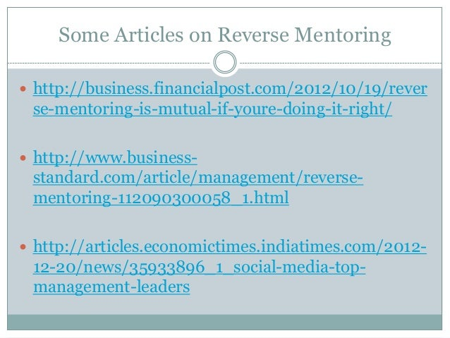 Some Articles on Reverse Mentoring  http://business.financialpost.com/2012/10/19/rever se-mentoring-is-mutual-if-youre-do...
