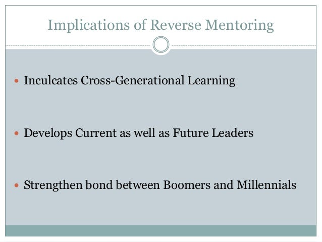 Implications of Reverse Mentoring  Inculcates Cross-Generational Learning  Develops Current as well as Future Leaders  ...