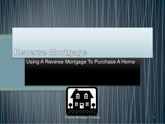 Using A Reverse Mortgage To Purchase A Home               Effective Mortgage Company     1