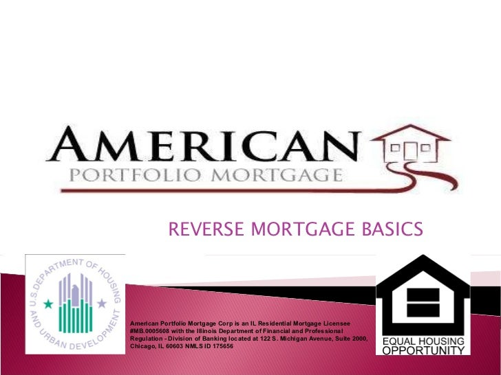REVERSE MORTGAGE BASICS American Portfolio Mortgage Corp is an IL Residential Mortgage Licensee #MB.0005608 with the Illin...