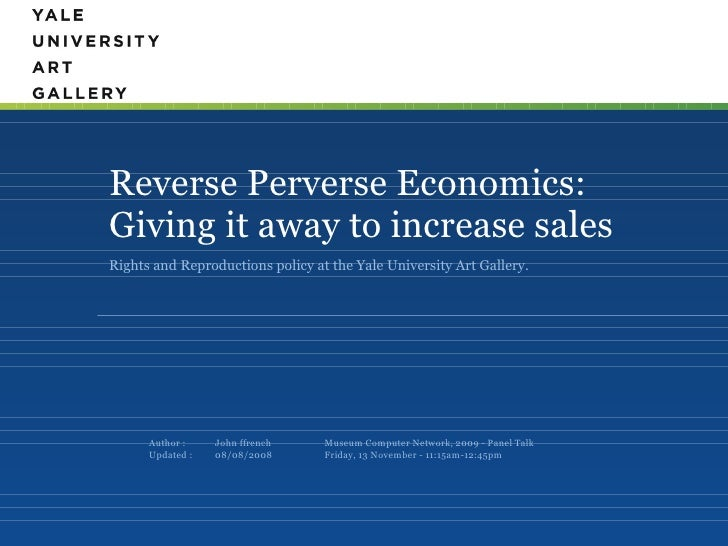 Reverse Perverse Economics: Giving it away to increase sales <ul><li>Rights and Reproductions policy at the Yale Universit...