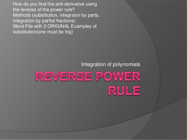 Integration of polynomials How do you find the anti-derivative using the reverse of the power rule? Methods (substitution,...