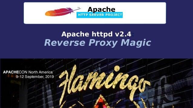 APACHECON North America 9-12 September, 2019 Apache httpd v2.4: Reverse Proxy Magic