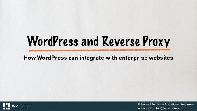 Edmund Turbin - Solutions Engineer edmund.turbin@wpengine.com WordPress and Reverse Proxy How WordPress can integrate with...