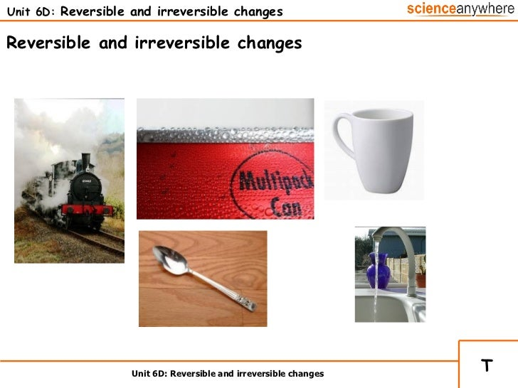 Unit 6D:  Reversible and irreversible changes Unit 6D: Reversible and irreversible changes Reversible and irreversible cha...