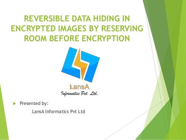 REVERSIBLE DATA HIDING IN  ENCRYPTED IMAGES BY RESERVING  ROOM BEFORE ENCRYPTION   Presented by:  LansA Informatics Pvt L...