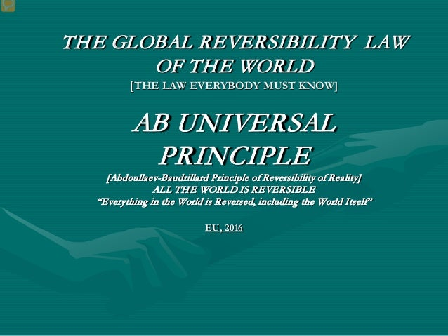THE GLOBAL REVERSIBILITY LAW OF THE WORLD [THE LAW EVERYBODY MUST KNOW] AB UNIVERSAL PRINCIPLE [Abdoullaev-Baudrillard Pri...