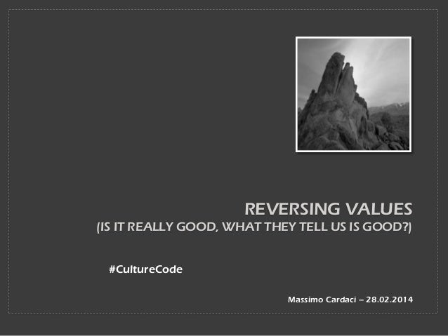 REVERSING VALUES (IS IT REALLY GOOD, WHAT THEY TELL US IS GOOD?) #CultureCode Massimo Cardaci – 28.02.2014