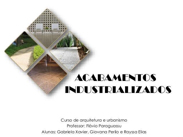 ACABAMENTOS INDUSTRIALIZADOS Curso de arquitetura e urbanismo Professor: Flávio Paraguassu Alunas: Gabriela Xavier, Giovan...